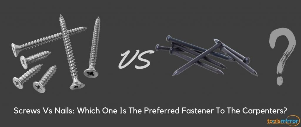 Screws Vs Nails: Which One Is The Preferred Fastener To The Carpenters?